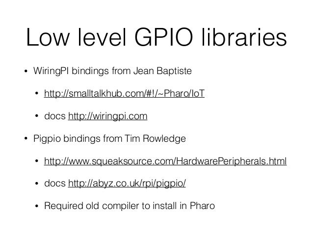 Low level GPIO libraries • WiringPI bindings from Jean Baptiste • http://smalltalkhub.com/#!/~Pharo/IoT • docs http://wiri...