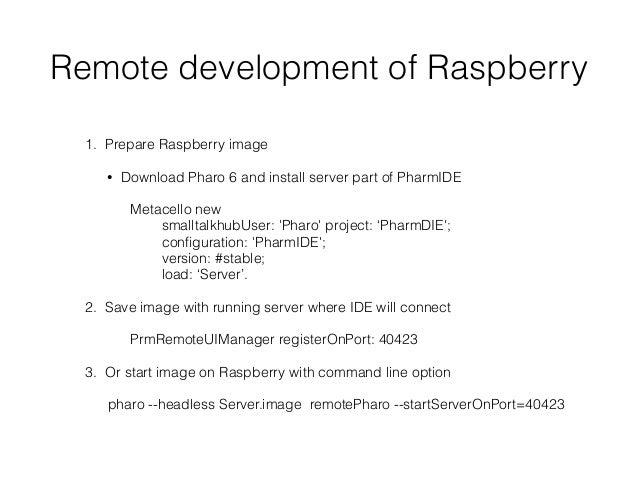 Remote development of Raspberry 1. Prepare Raspberry image • Download Pharo 6 and install server part of PharmIDE Metacell...