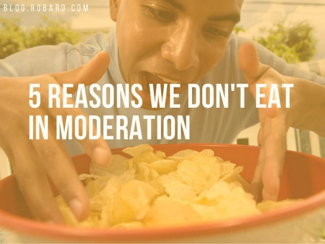 B L O G . R O B A R D . C O M 5 REASONS WE DON'T EAT IN MODERATION
