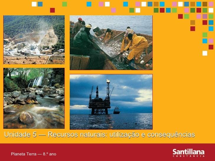 Unidade 5 — Recursos naturais: utilizaç ão e consequências Planeta Terra — 8.º ano