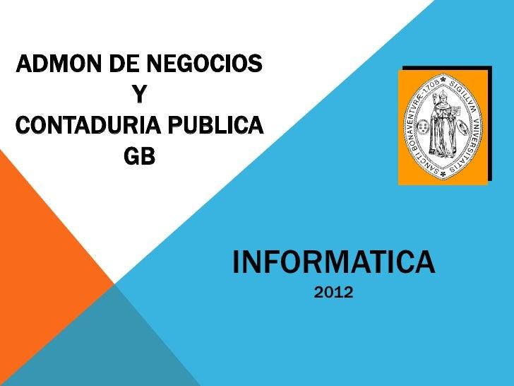 ADMON DE NEGOCIOS        YCONTADURIA PUBLICA       GB               INFORMATICA                     2012