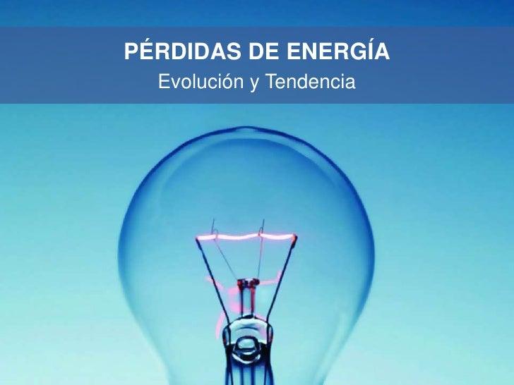 PÉRDIDAS DE ENERGÍA  Evolución y Tendencia
