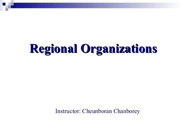 Regional OrganizationsRegional OrganizationsInstructor: Cheunboran Chanborey