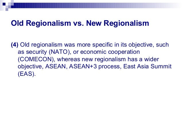 regionalism old and new Abstract this review of recent literature on political, economic, and cultural regionalism shows that this area of inquiry has become increasingly fragmented not only as a result of debates between the protagonists of methodological approaches but also because of underlying changes in international relations.