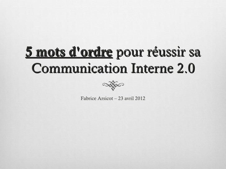 5 mots dordre pour réussir sa Communication Interne 2.0         Fabrice Arsicot – 23 avril 2012
