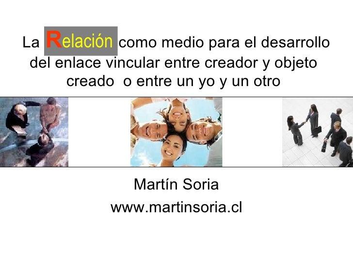 Por  Martín Soria www.martinsoria.cl La   R elación   como medio para el desarrollo del enlace vincular entre creador y ob...