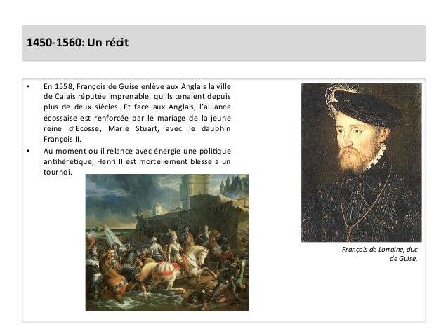 1450-‐1560: Un récit • En 1558, François de Guise enlève aux Anglais la ville de Calais ré...