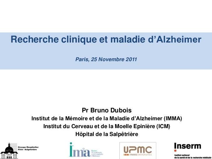 Recherche clinique et maladie d'Alzheimer                    Paris, 25 Novembre 2011                       Pr Bruno Dubois...