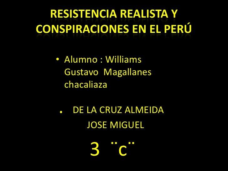 Resistencia realista y conspiraciones en el Perú<br />Alumno : Williams Gustavo  Magallanes chacaliaza<br />.   DE LA CRUZ...