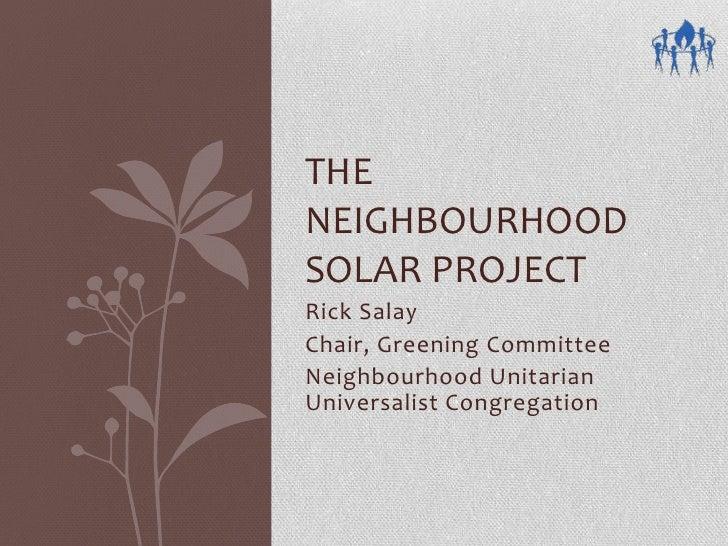 THE NEIGHBOURHOOD SOLAR PROJECT Rick Salay Chair, Greening Committee Neighbourhood Unitarian Universalist Congregation