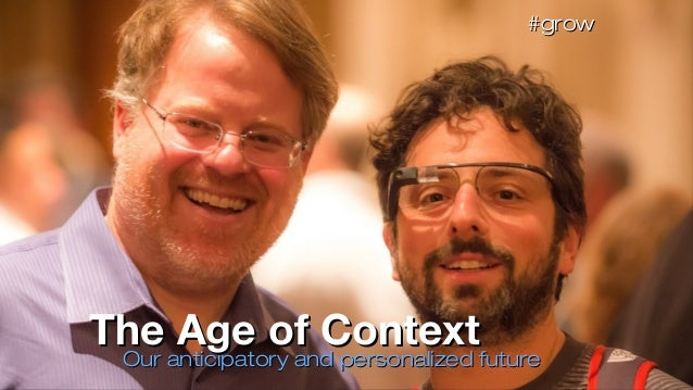 Our anticipatory and personalized futureOur anticipatory and personalized future The Age of ContextThe Age of Context #gro...