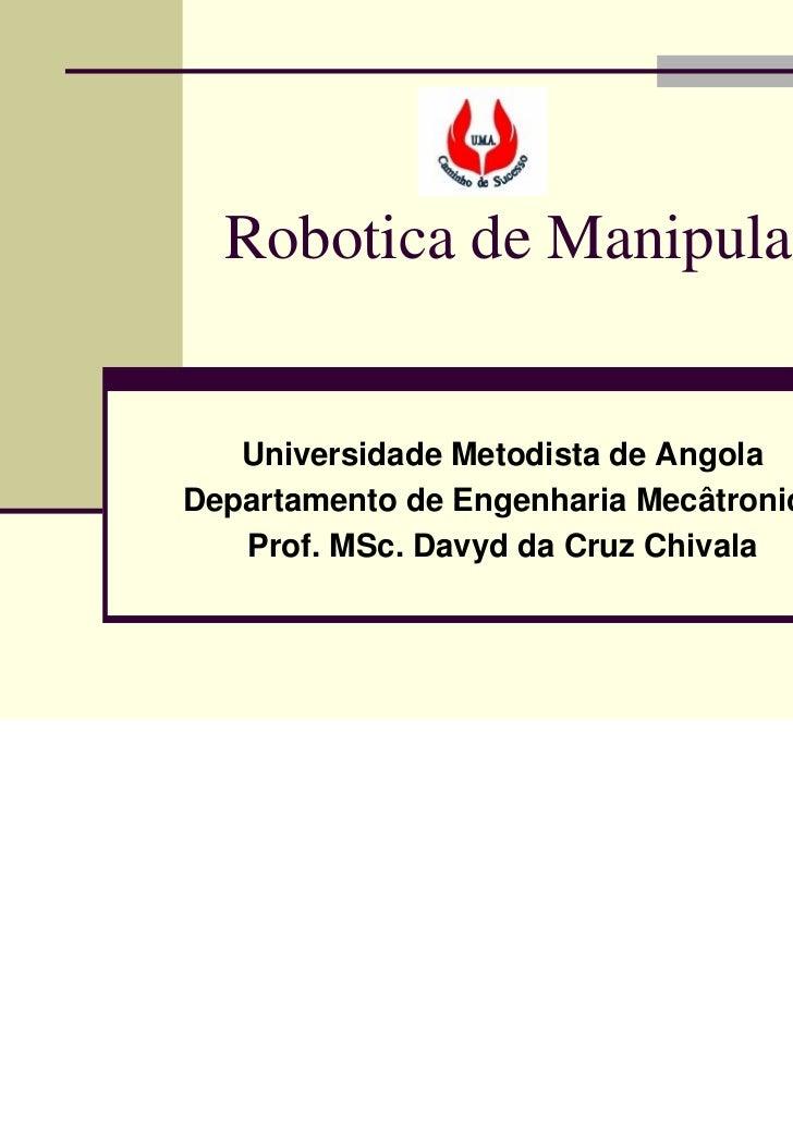Robotica de Manipulação   Universidade Metodista de AngolaDepartamento de Engenharia Mecâtronica   Prof. MSc. Davyd da Cru...