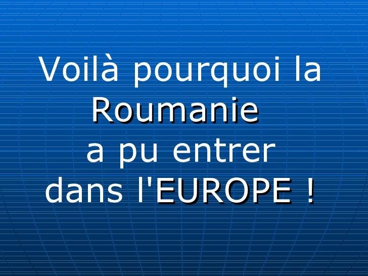 Voilà pourquoi la Roumanie   a pu entrer dans l' EUROPE !