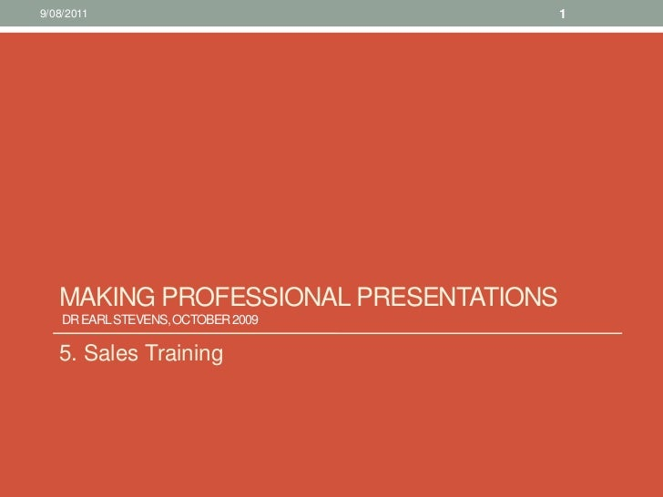 Making Professional presentations Dr Earl Stevens, October 2009 <br />5. Sales Training<br />10/08/11<br />1<br />