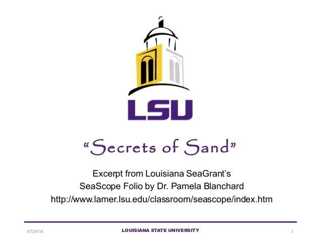 "07/29/14 LOUISIANA STATE UNIVERSITY 1 ""Secrets of Sand"" Excerpt from Louisiana SeaGrant's SeaScope Folio by Dr. Pamela Bla..."