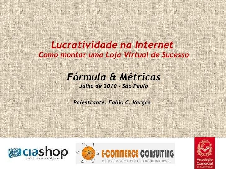Lucratividade na Internet Como montar uma Loja Virtual de Sucesso Fórmula & Métricas Julho de 2010 - São Paulo Palestra...