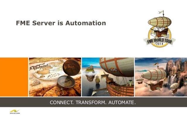 CONNECT. TRANSFORM. AUTOMATE. FME Server is Automation