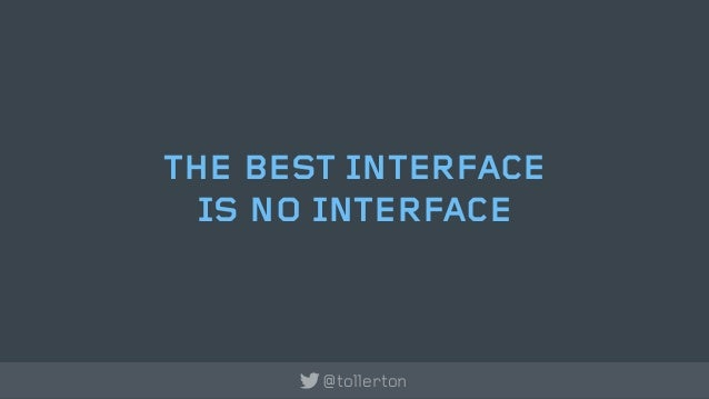 THE BEST INTERFACE  IS NO INTERFACE       @tollerton