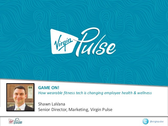 GAME ON! How wearable fitness tech is changing employee health & wellness Shawn LaVana Senior Director, Marketing, Virgin ...