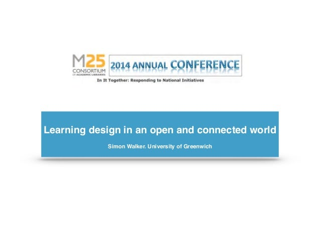 ! Learning design in an open and connected world! ! Simon Walker. University of Greenwich!