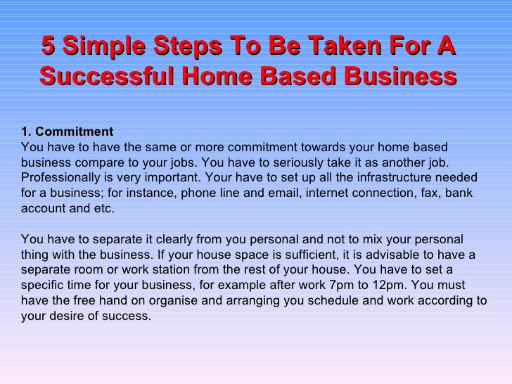 5 Simple Steps To Be Taken For A Successful Home Based Business 1. Commitment You have to have the same or more commitment...