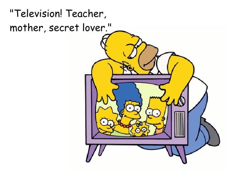 """Television! Teacher,  mother, secret lover."""