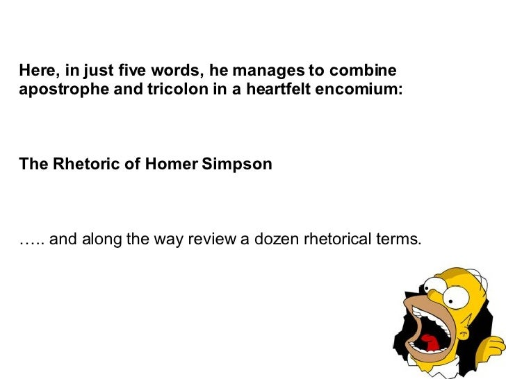 Here, in just five words, he manages to combine  apostrophe  and  tricolon  in a heartfelt  encomium : The Rhetoric of Hom...