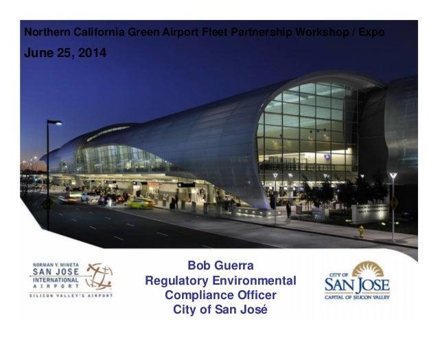 Northern California Green Airport Fleet Partnership Workshop / Expo June 25, 2014 Bob Guerra Regulatory Environmental Comp...