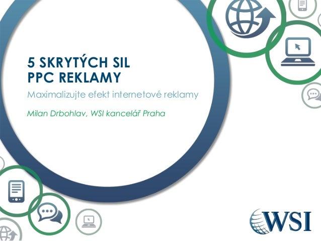 5 SKRYTÝCH SIL PPC REKLAMY Maximalizujte efekt internetové reklamy Milan Drbohlav, WSI kancelář Praha
