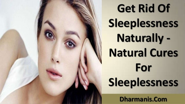 Get Rid Of Sleeplessness Naturally - Natural Cures For Sleeplessness Dharmanis.Com