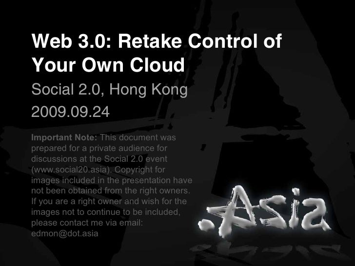 Web 3.0: Retake Control of Your Own Cloud Social 2.0, Hong Kong 2009.09.24 Important Note: This document was prepared for ...