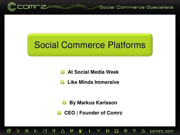 Social Commerce Platforms       At Social Media Week       Like Minds Immersive       By Markus Karlsson      CEO   Founde...