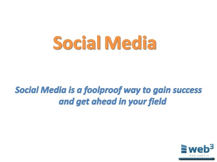 SocialMedia<br />Social Media is a foolproof way to gain success and get ahead in your field<br />