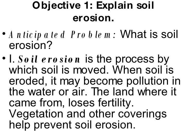Objective 1: Explain soil erosion. <ul><li>Anticipated Problem:  What is soil erosion? </li></ul><ul><li>I.  Soil erosion ...