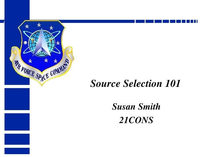 Source Selection 101<br />Susan Smith<br />21CONS<br />Col Tom Walker AFSPC/CX<br />
