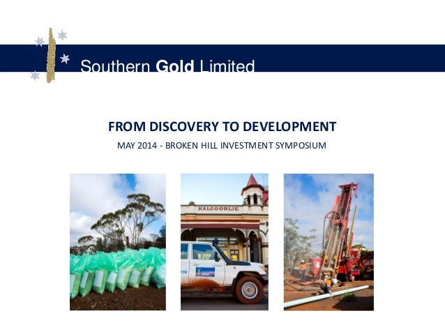 Southern Gold Limited FROM DISCOVERY TO DEVELOPMENT MAY 2014 - BROKEN HILL INVESTMENT SYMPOSIUM