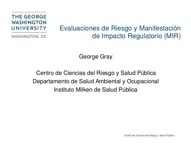Centro de Ciencias del Riesgo y Salud Pública Evaluaciones de Riesgo y Manifestación de Impacto Regulatorio (MIR) George G...