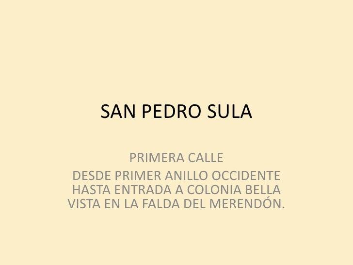 SAN PEDRO SULA          PRIMERA CALLE DESDE PRIMER ANILLO OCCIDENTE HASTA ENTRADA A COLONIA BELLAVISTA EN LA FALDA DEL MER...