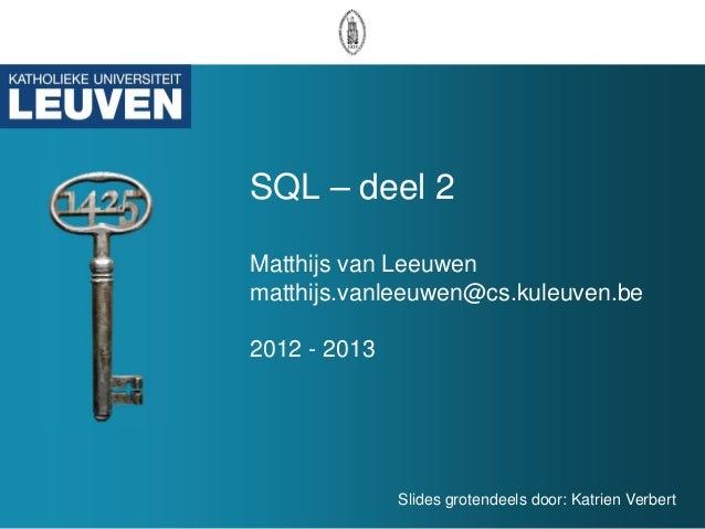 SQL – deel 2Matthijs van Leeuwenmatthijs.vanleeuwen@cs.kuleuven.be2012 - 2013              Slides grotendeels door: Katrie...