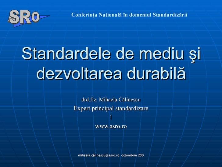 S t a nda rdele de   mediu  şi  dezvoltarea durabil ă d rd.fiz. Mihaela Călinescu E xpert principal standardizare www.asro...