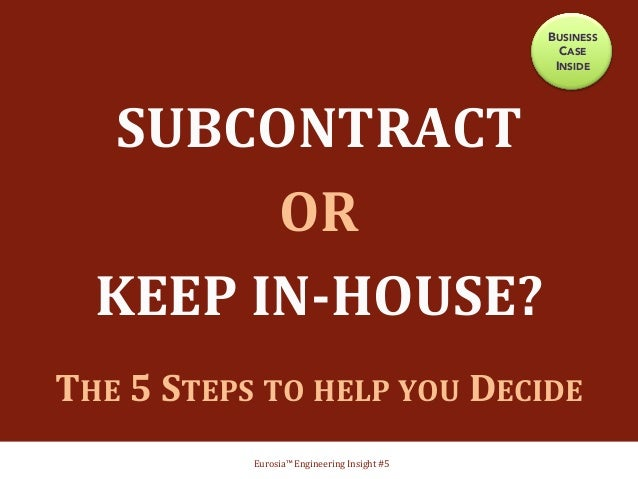 SUBCONTRACT     OR     KEEP  IN-‐HOUSE?      THE  5  STEPS  TO  HELP  YOU  DECIDE       E...