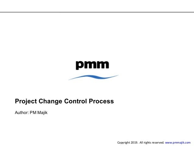 Project Change Control Process Author: PM Majik Copyright 2019. All rights reserved. www.pmmajik.com