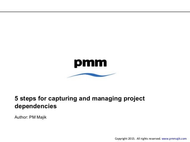 5 steps for capturing and managing project dependencies Author: PM Majik Copyright 2015. All rights reserved. www.pmmajik....