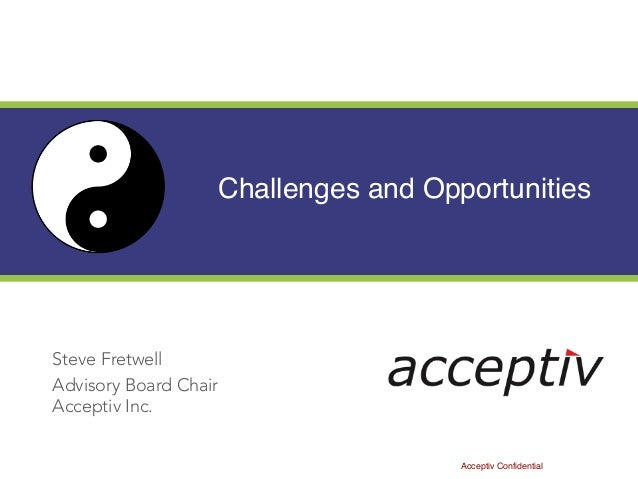 Challenges and Opportunities Steve Fretwell Advisory Board Chair Acceptiv Inc. Acceptiv Confidential