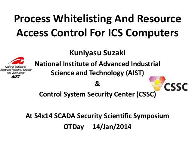 Process Whitelisting And Resource Access Control For ICS Computers Kuniyasu Suzaki National Institute of Advanced Industri...