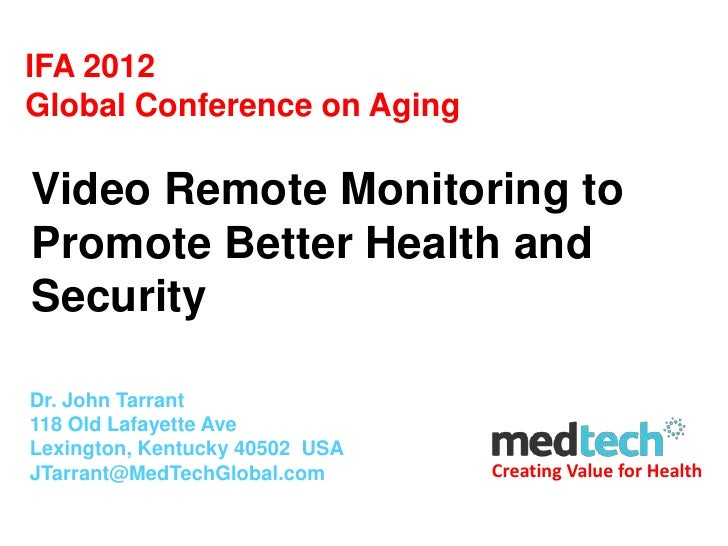 IFA 2012Global Conference on AgingVideo Remote Monitoring toPromote Better Health andSecurityDr. John Tarrant118 Old Lafay...