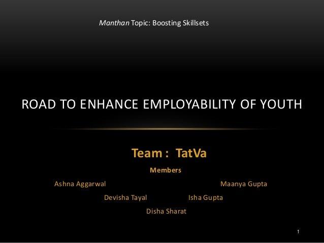 Team : TatVa Members Ashna Aggarwal Maanya Gupta Devisha Tayal Isha Gupta Disha Sharat ROAD TO ENHANCE EMPLOYABILITY OF YO...