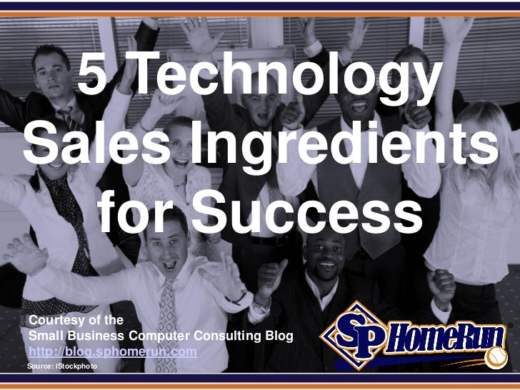 SPHomeRun.com   5 Technology Sales Ingredients    for Success  Courtesy of the  Small Business Computer Consulting Blog  h...