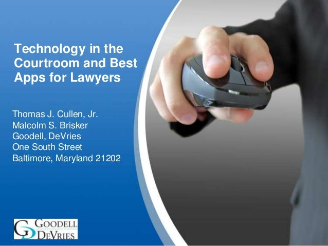 Technology in the Courtroom and Best Apps for Lawyers Thomas J. Cullen, Jr. Malcolm S. Brisker Goodell, DeVries One South ...
