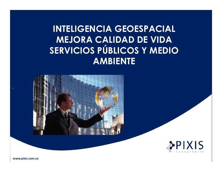 INTELIGENCIA GEOESPACIAL                     MEJORA CALIDAD DE VIDA                   SERVICIOS PÚBLICOS Y MEDIO          ...